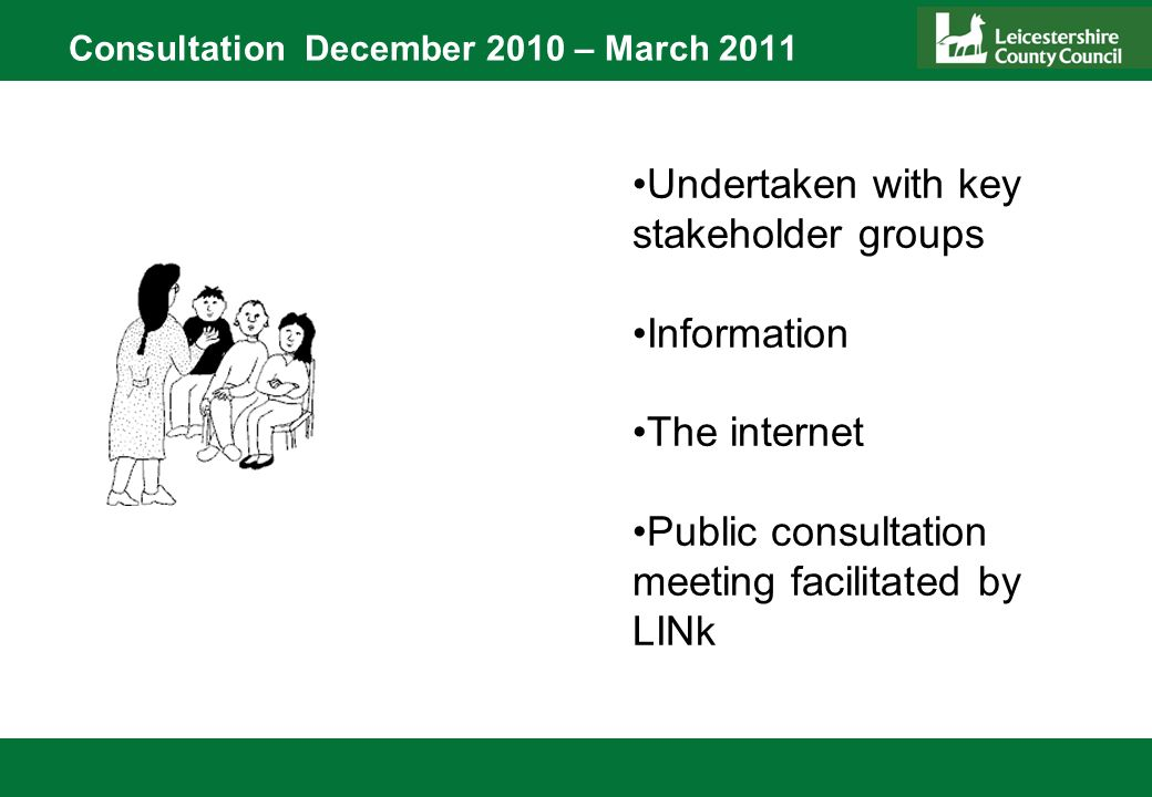Consultation December 2010 – March 2011 Undertaken with key stakeholder groups Information The internet Public consultation meeting facilitated by LINk