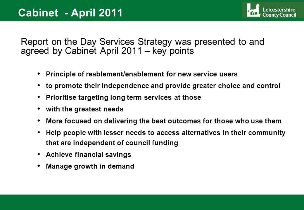 Cabinet - April 2011 Report on the Day Services Strategy was presented to and agreed by Cabinet April 2011 – key points Principle of reablement/enablement for new service users to promote their independence and provide greater choice and control Prioritise targeting long term services at those with the greatest needs More focused on delivering the best outcomes for those who use them Help people with lesser needs to access alternatives in their community that are independent of council funding Achieve financial savings Manage growth in demand