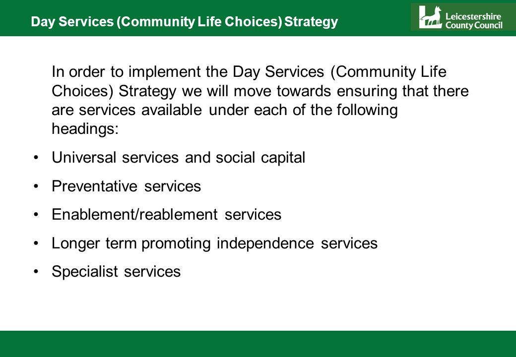Day Services (Community Life Choices) Strategy In order to implement the Day Services (Community Life Choices) Strategy we will move towards ensuring that there are services available under each of the following headings: Universal services and social capital Preventative services Enablement/reablement services Longer term promoting independence services Specialist services