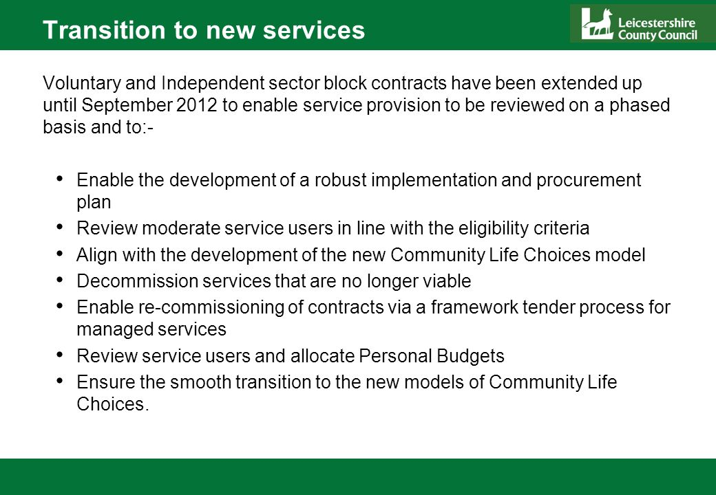 Transition to new services Voluntary and Independent sector block contracts have been extended up until September 2012 to enable service provision to be reviewed on a phased basis and to:- Enable the development of a robust implementation and procurement plan Review moderate service users in line with the eligibility criteria Align with the development of the new Community Life Choices model Decommission services that are no longer viable Enable re-commissioning of contracts via a framework tender process for managed services Review service users and allocate Personal Budgets Ensure the smooth transition to the new models of Community Life Choices.