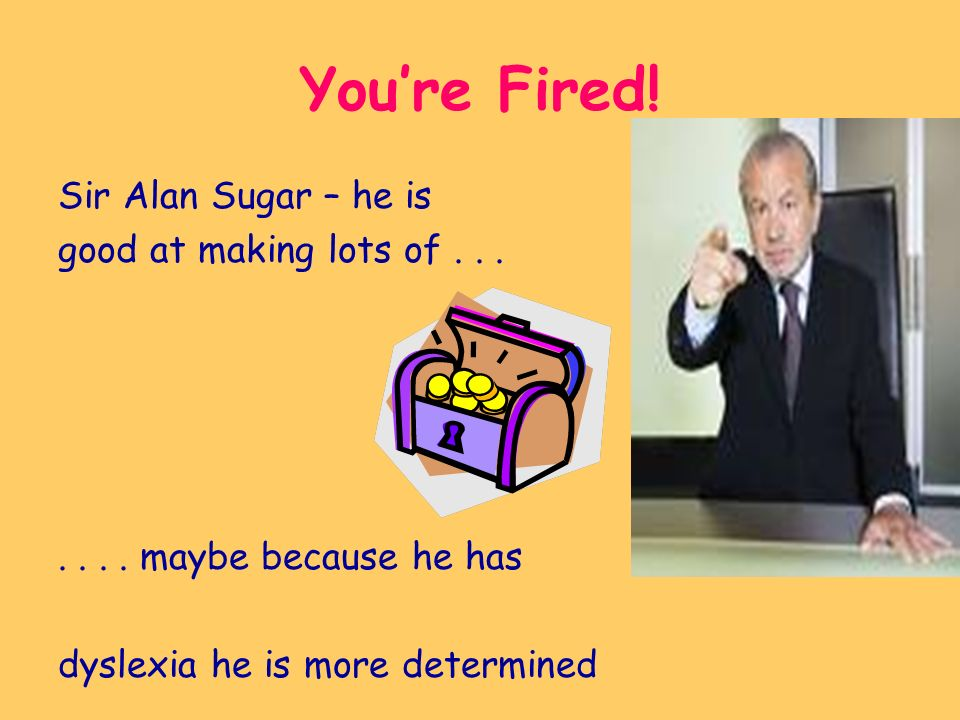 Youre Fired. Sir Alan Sugar – he is good at making lots of.......