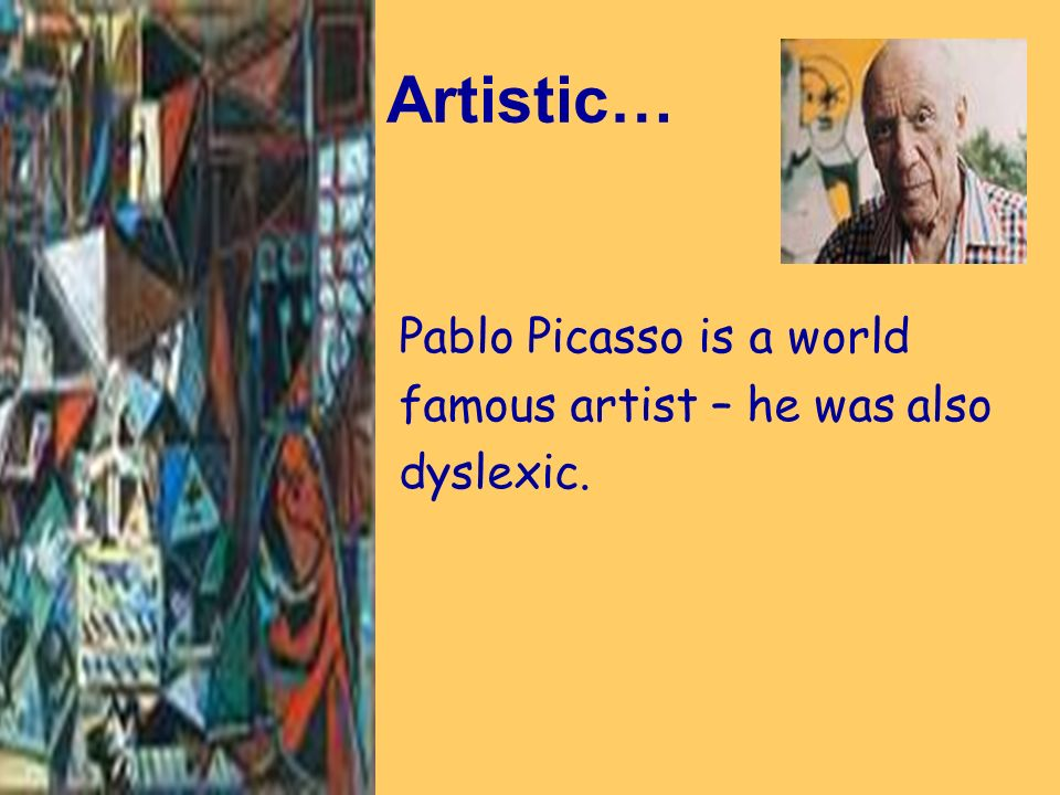 Artistic… Pablo Picasso is a world famous artist – he was also dyslexic.