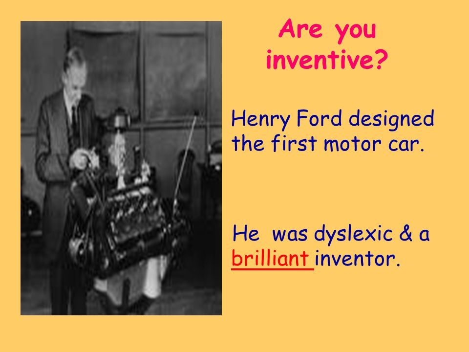 Are you inventive Henry Ford designed the first motor car. He was dyslexic & a brilliant inventor.