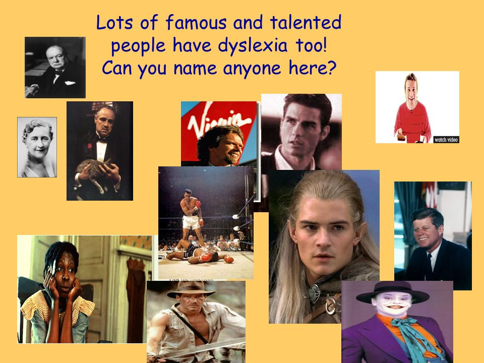 Lots of famous and talented people have dyslexia too! Can you name anyone here