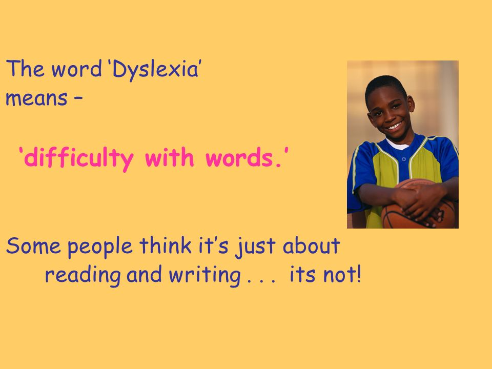 The word Dyslexia means – difficulty with words.