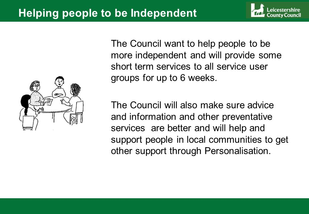 Helping people to be Independent The Council want to help people to be more independent and will provide some short term services to all service user groups for up to 6 weeks.