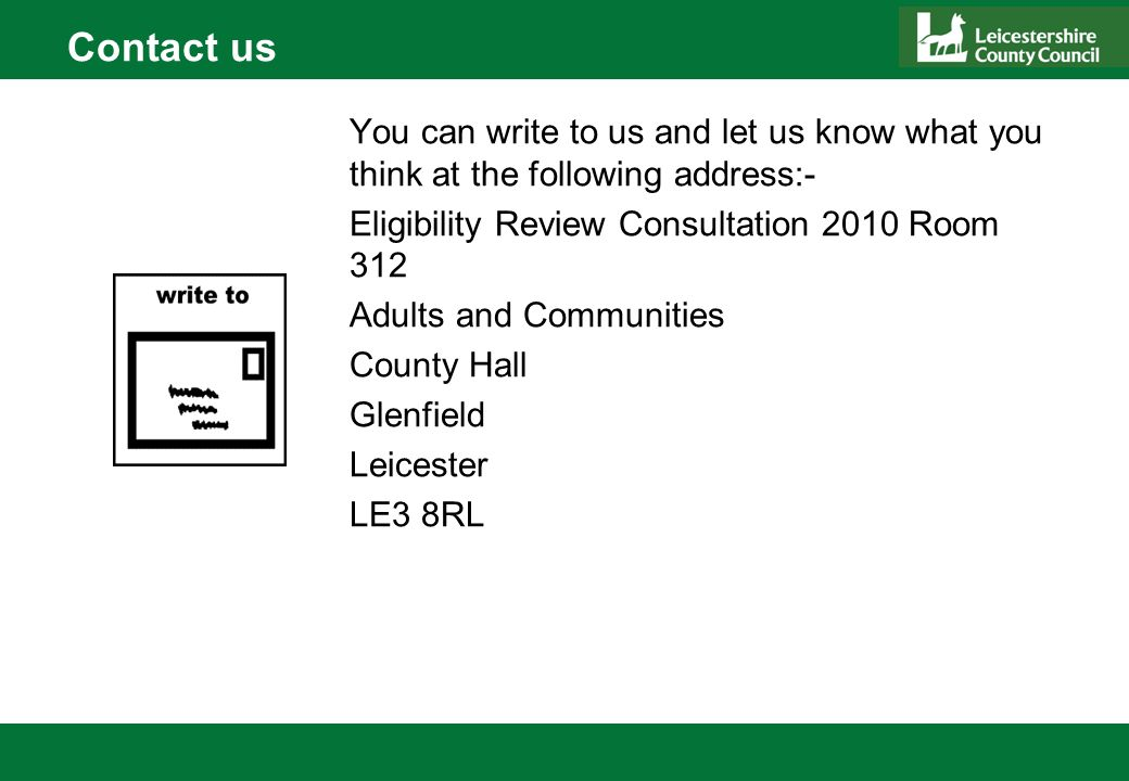 Contact us You can write to us and let us know what you think at the following address:- Eligibility Review Consultation 2010 Room 312 Adults and Communities County Hall Glenfield Leicester LE3 8RL