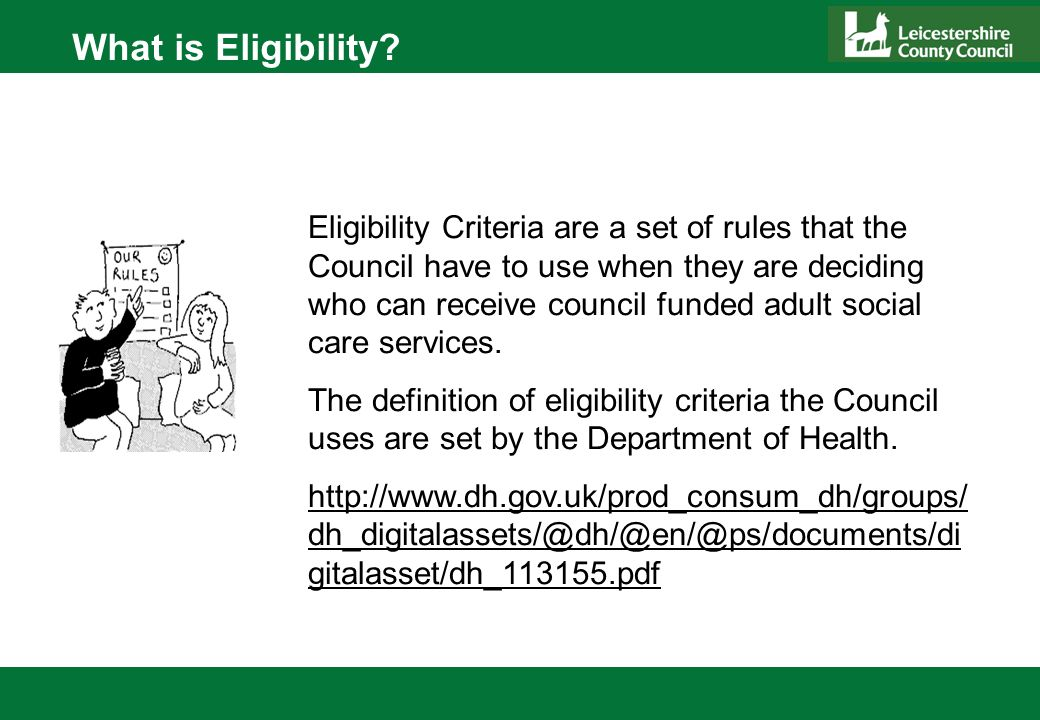 Eligibility Criteria are a set of rules that the Council have to use when they are deciding who can receive council funded adult social care services.