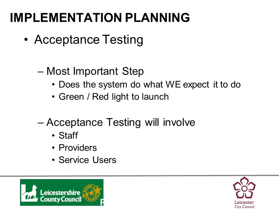 Personalisation IMPLEMENTATION PLANNING Acceptance Testing –Most Important Step Does the system do what WE expect it to do Green / Red light to launch –Acceptance Testing will involve Staff Providers Service Users