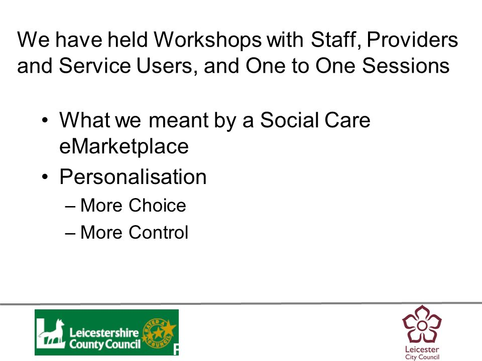 Personalisation We have held Workshops with Staff, Providers and Service Users, and One to One Sessions What we meant by a Social Care eMarketplace Personalisation –More Choice –More Control