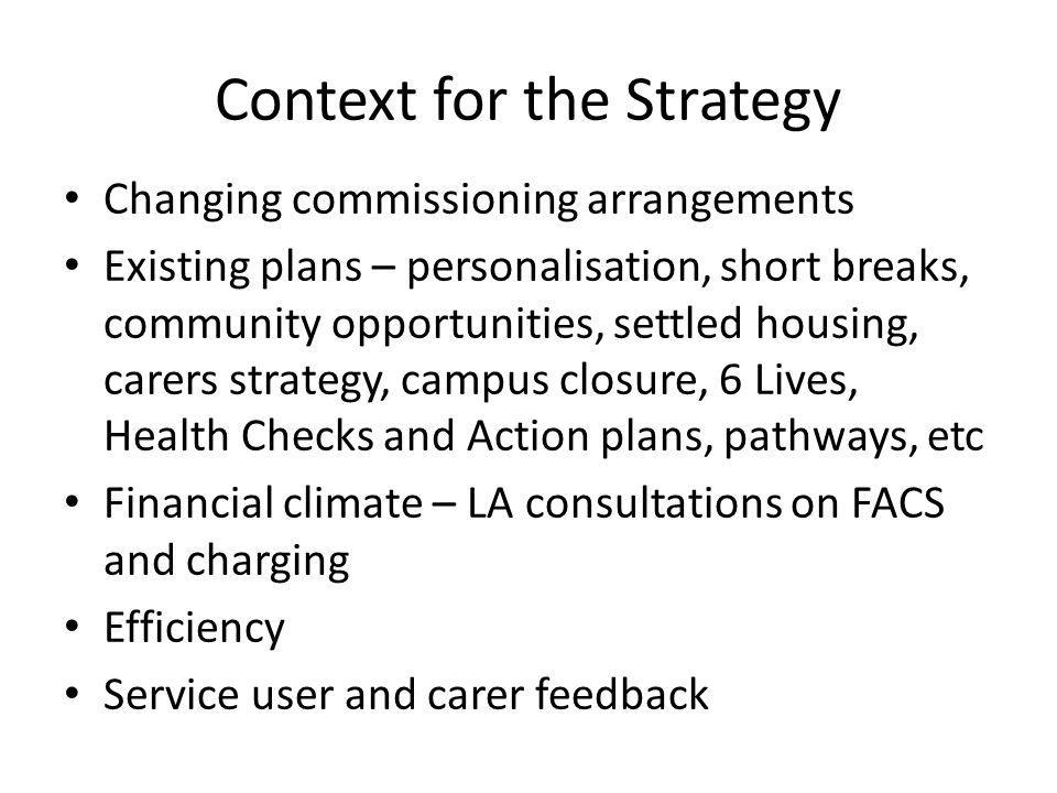 Context for the Strategy Changing commissioning arrangements Existing plans – personalisation, short breaks, community opportunities, settled housing, carers strategy, campus closure, 6 Lives, Health Checks and Action plans, pathways, etc Financial climate – LA consultations on FACS and charging Efficiency Service user and carer feedback