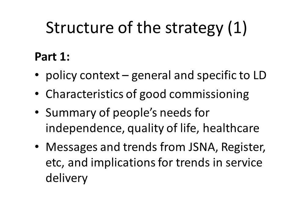 Structure of the strategy (1) Part 1: policy context – general and specific to LD Characteristics of good commissioning Summary of peoples needs for independence, quality of life, healthcare Messages and trends from JSNA, Register, etc, and implications for trends in service delivery