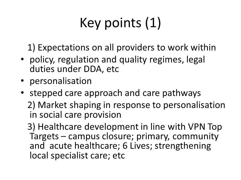 Key points (1) 1) Expectations on all providers to work within policy, regulation and quality regimes, legal duties under DDA, etc personalisation stepped care approach and care pathways 2) Market shaping in response to personalisation in social care provision 3) Healthcare development in line with VPN Top Targets – campus closure; primary, community and acute healthcare; 6 Lives; strengthening local specialist care; etc