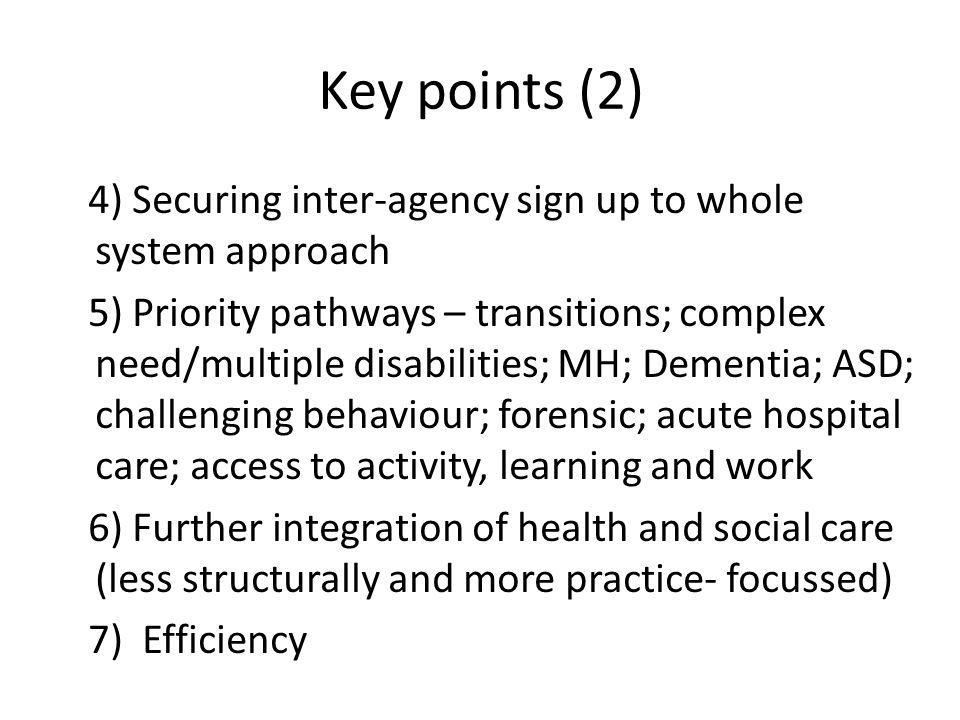 Key points (2) 4) Securing inter-agency sign up to whole system approach 5) Priority pathways – transitions; complex need/multiple disabilities; MH; Dementia; ASD; challenging behaviour; forensic; acute hospital care; access to activity, learning and work 6) Further integration of health and social care (less structurally and more practice- focussed) 7) Efficiency