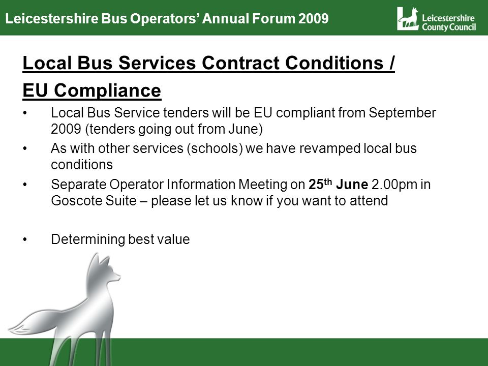 Leicestershire Bus Operators Annual Forum 2009 Local Bus Services Contract Conditions / EU Compliance Local Bus Service tenders will be EU compliant from September 2009 (tenders going out from June) As with other services (schools) we have revamped local bus conditions Separate Operator Information Meeting on 25 th June 2.00pm in Goscote Suite – please let us know if you want to attend Determining best value