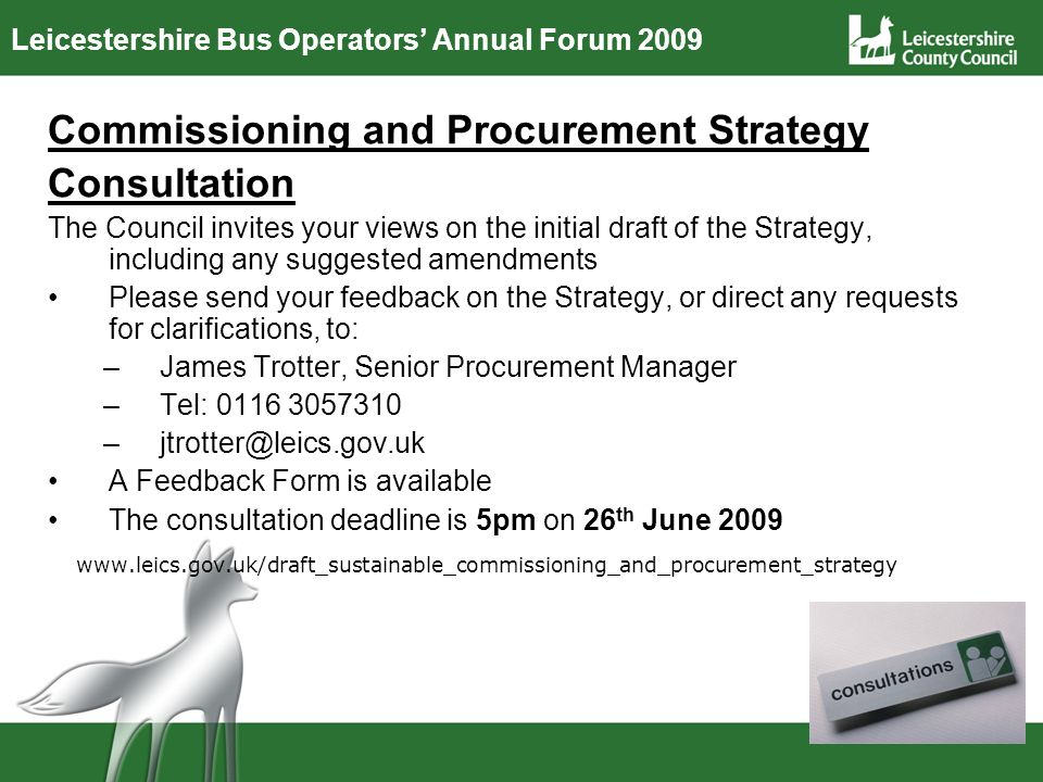 Leicestershire Bus Operators Annual Forum 2009 Commissioning and Procurement Strategy Consultation The Council invites your views on the initial draft of the Strategy, including any suggested amendments Please send your feedback on the Strategy, or direct any requests for clarifications, to: –James Trotter, Senior Procurement Manager –Tel: 0116 3057310 –jtrotter@leics.gov.uk A Feedback Form is available The consultation deadline is 5pm on 26 th June 2009 www.leics.gov.uk/draft_sustainable_commissioning_and_procurement_strategy