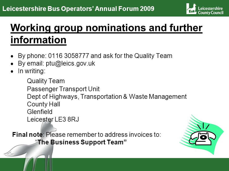 Leicestershire Bus Operators Annual Forum 2009 Working group nominations and further information By phone: 0116 3058777 and ask for the Quality Team By email: ptu@leics.gov.uk In writing: Quality Team Passenger Transport Unit Dept of Highways, Transportation & Waste Management County Hall Glenfield Leicester LE3 8RJ Final note: Please remember to address invoices to: The Business Support Team