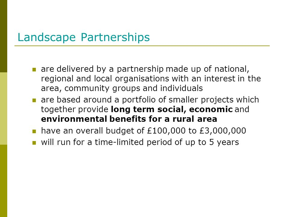 Landscape Partnerships are delivered by a partnership made up of national, regional and local organisations with an interest in the area, community groups and individuals are based around a portfolio of smaller projects which together provide long term social, economic and environmental benefits for a rural area have an overall budget of £100,000 to £3,000,000 will run for a time-limited period of up to 5 years