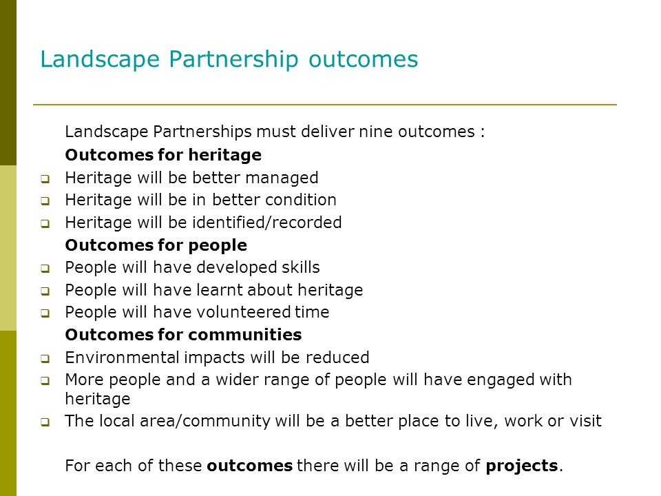 Landscape Partnership outcomes Landscape Partnerships must deliver nine outcomes : Outcomes for heritage Heritage will be better managed Heritage will be in better condition Heritage will be identified/recorded Outcomes for people People will have developed skills People will have learnt about heritage People will have volunteered time Outcomes for communities Environmental impacts will be reduced More people and a wider range of people will have engaged with heritage The local area/community will be a better place to live, work or visit For each of these outcomes there will be a range of projects.