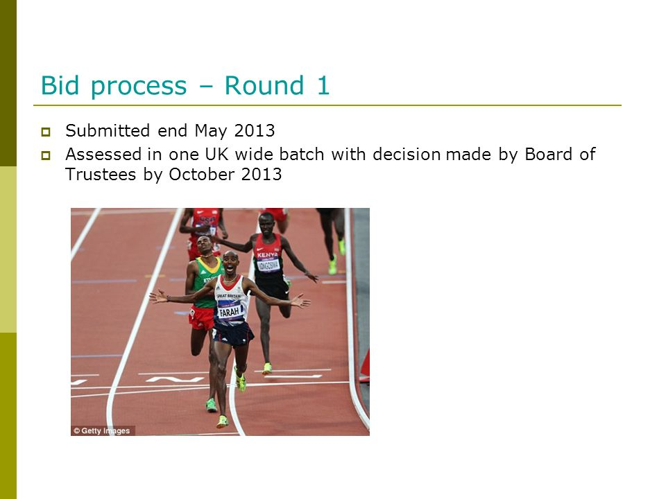 Bid process – Round 1 Submitted end May 2013 Assessed in one UK wide batch with decision made by Board of Trustees by October 2013