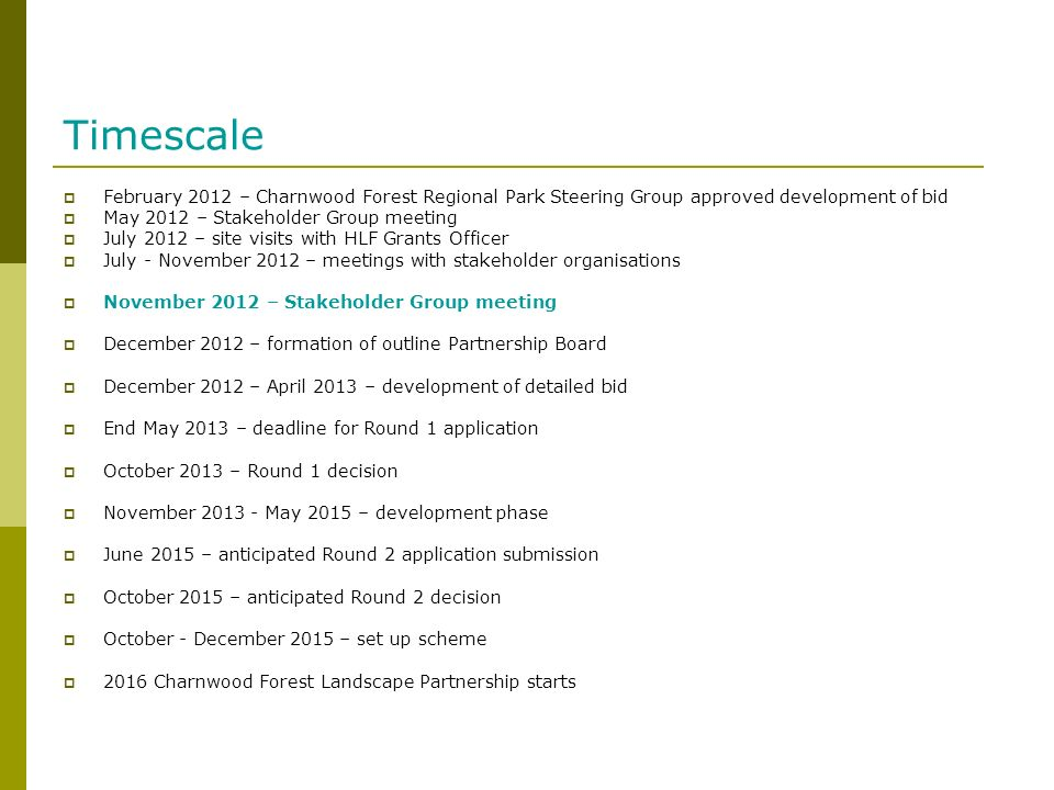 Timescale February 2012 – Charnwood Forest Regional Park Steering Group approved development of bid May 2012 – Stakeholder Group meeting July 2012 – site visits with HLF Grants Officer July - November 2012 – meetings with stakeholder organisations November 2012 – Stakeholder Group meeting December 2012 – formation of outline Partnership Board December 2012 – April 2013 – development of detailed bid End May 2013 – deadline for Round 1 application October 2013 – Round 1 decision November 2013 - May 2015 – development phase June 2015 – anticipated Round 2 application submission October 2015 – anticipated Round 2 decision October - December 2015 – set up scheme 2016 Charnwood Forest Landscape Partnership starts