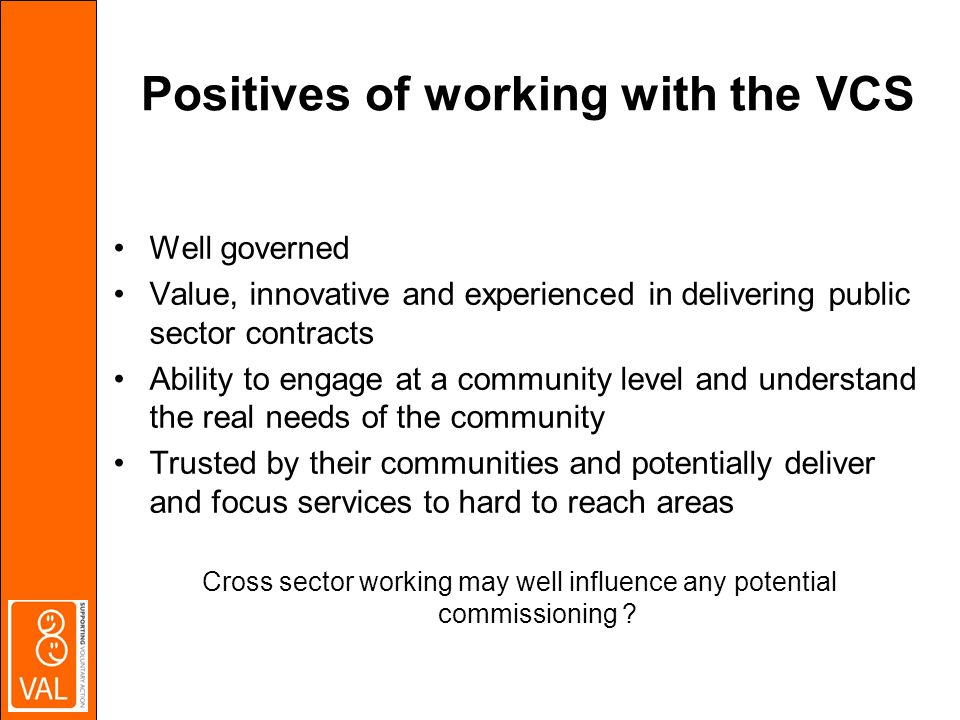 Positives of working with the VCS Well governed Value, innovative and experienced in delivering public sector contracts Ability to engage at a community level and understand the real needs of the community Trusted by their communities and potentially deliver and focus services to hard to reach areas Cross sector working may well influence any potential commissioning
