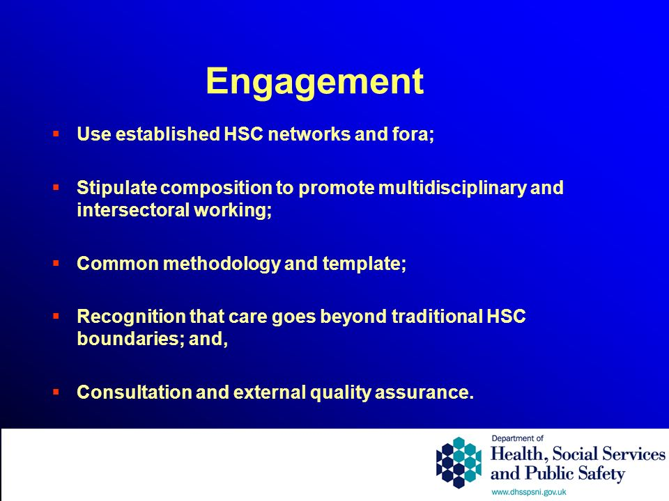 Engagement Use established HSC networks and fora; Stipulate composition to promote multidisciplinary and intersectoral working; Common methodology and template; Recognition that care goes beyond traditional HSC boundaries; and, Consultation and external quality assurance.