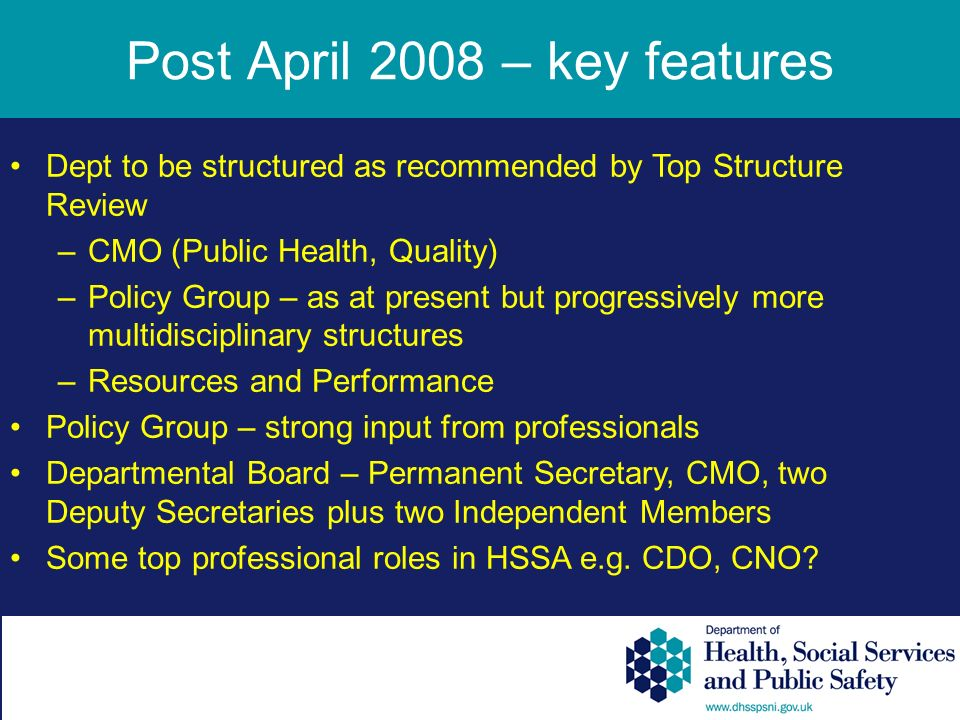 Post April 2008 – key features Dept to be structured as recommended by Top Structure Review –CMO (Public Health, Quality) –Policy Group – as at present but progressively more multidisciplinary structures –Resources and Performance Policy Group – strong input from professionals Departmental Board – Permanent Secretary, CMO, two Deputy Secretaries plus two Independent Members Some top professional roles in HSSA e.g.