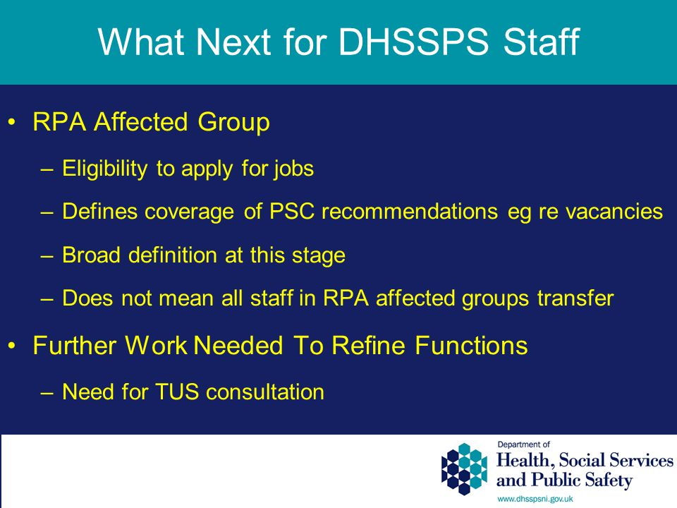 What Next for DHSSPS Staff RPA Affected Group –Eligibility to apply for jobs –Defines coverage of PSC recommendations eg re vacancies –Broad definition at this stage –Does not mean all staff in RPA affected groups transfer Further Work Needed To Refine Functions –Need for TUS consultation