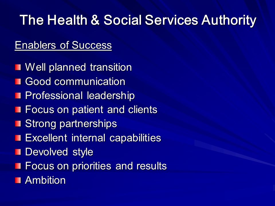 The Health & Social Services Authority Enablers of Success Well planned transition Good communication Professional leadership Focus on patient and clients Strong partnerships Excellent internal capabilities Devolved style Focus on priorities and results Ambition