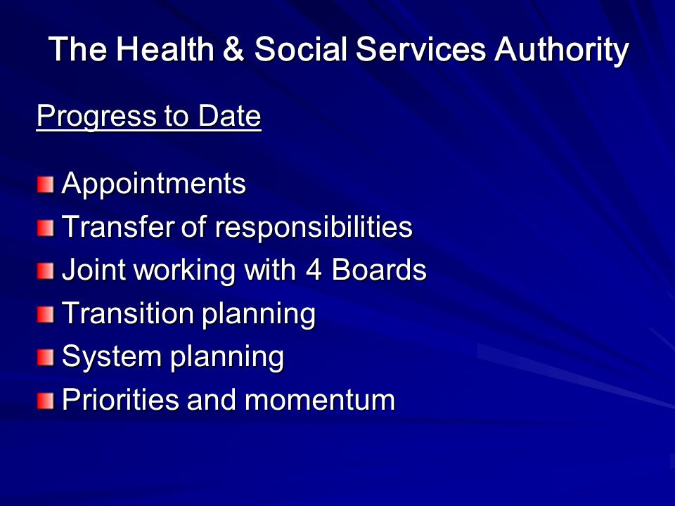 The Health & Social Services Authority Progress to Date Appointments Transfer of responsibilities Joint working with 4 Boards Transition planning System planning Priorities and momentum