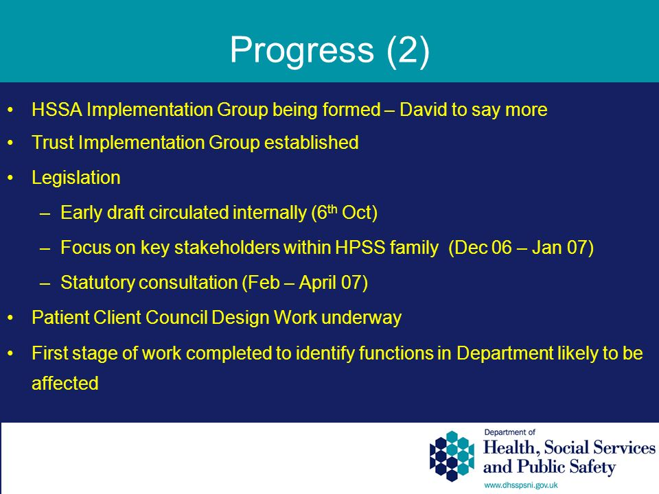 Progress (2) HSSA Implementation Group being formed – David to say more Trust Implementation Group established Legislation –Early draft circulated internally (6 th Oct) –Focus on key stakeholders within HPSS family (Dec 06 – Jan 07) –Statutory consultation (Feb – April 07) Patient Client Council Design Work underway First stage of work completed to identify functions in Department likely to be affected