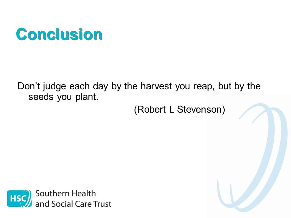 Conclusion Dont judge each day by the harvest you reap, but by the seeds you plant.