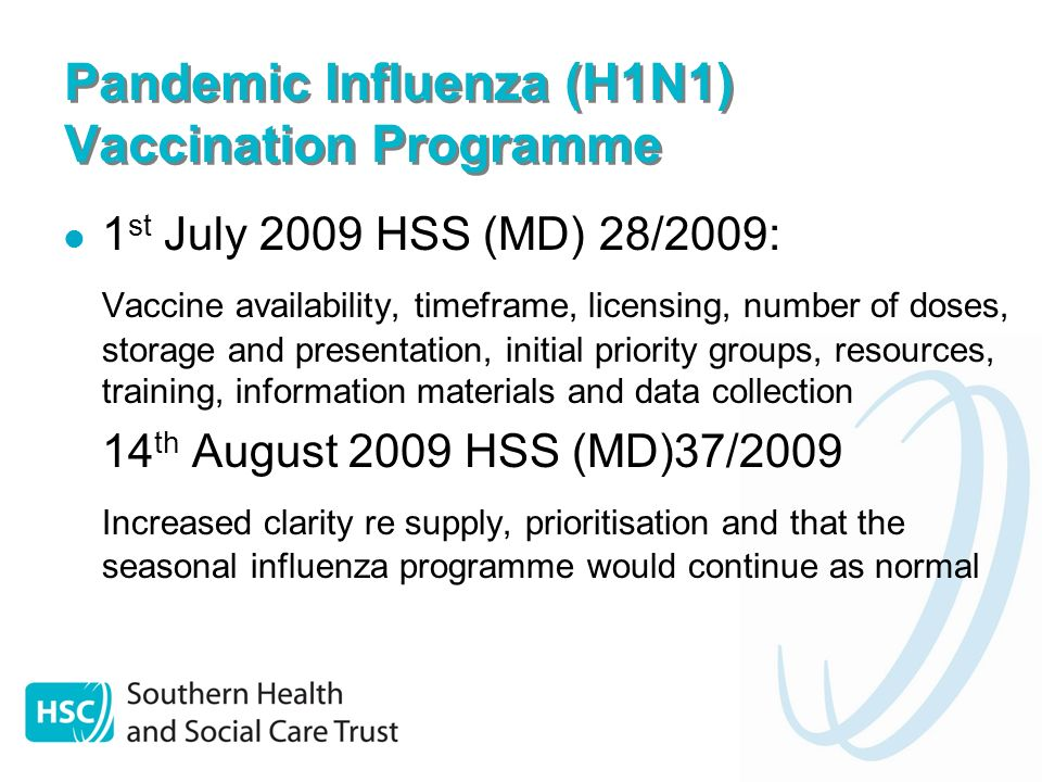 Pandemic Influenza (H1N1) Vaccination Programme 1 st July 2009 HSS (MD) 28/2009: Vaccine availability, timeframe, licensing, number of doses, storage and presentation, initial priority groups, resources, training, information materials and data collection 14 th August 2009 HSS (MD)37/2009 Increased clarity re supply, prioritisation and that the seasonal influenza programme would continue as normal