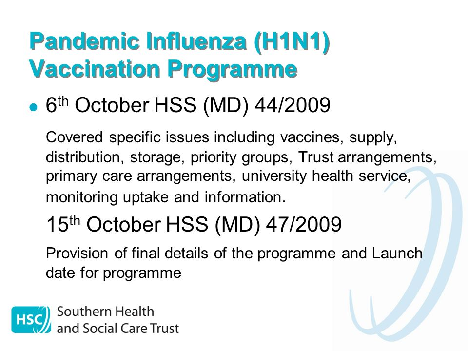 Pandemic Influenza (H1N1) Vaccination Programme 6 th October HSS (MD) 44/2009 Covered specific issues including vaccines, supply, distribution, storage, priority groups, Trust arrangements, primary care arrangements, university health service, monitoring uptake and information.