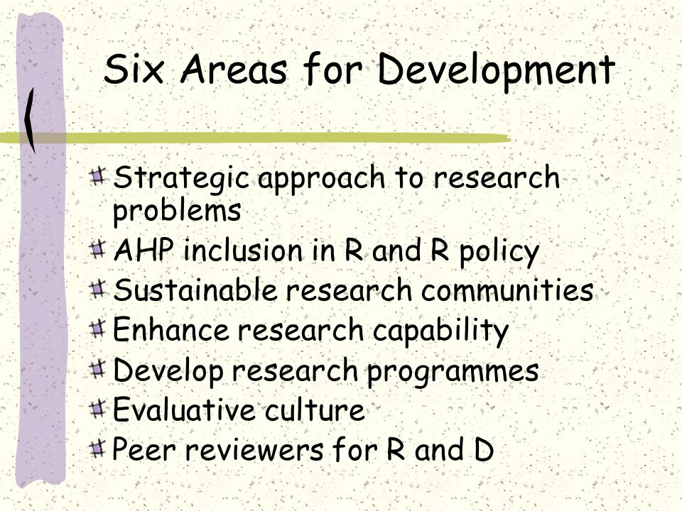 Six Areas for Development Strategic approach to research problems AHP inclusion in R and R policy Sustainable research communities Enhance research capability Develop research programmes Evaluative culture Peer reviewers for R and D