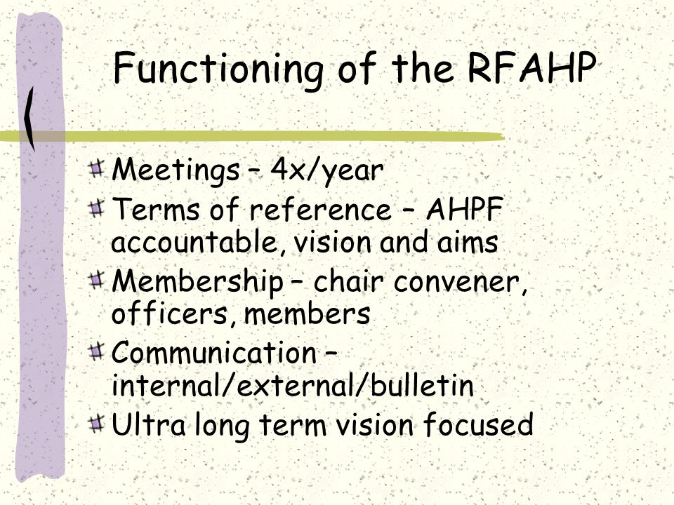 Functioning of the RFAHP Meetings – 4x/year Terms of reference – AHPF accountable, vision and aims Membership – chair convener, officers, members Communication – internal/external/bulletin Ultra long term vision focused