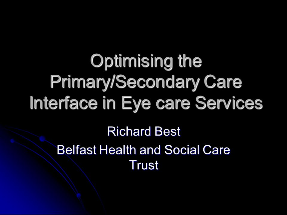 Optimising the Primary/Secondary Care Interface in Eye care Services Richard Best Belfast Health and Social Care Trust