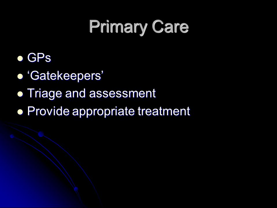 Primary Care GPs GPs Gatekeepers Gatekeepers Triage and assessment Triage and assessment Provide appropriate treatment Provide appropriate treatment