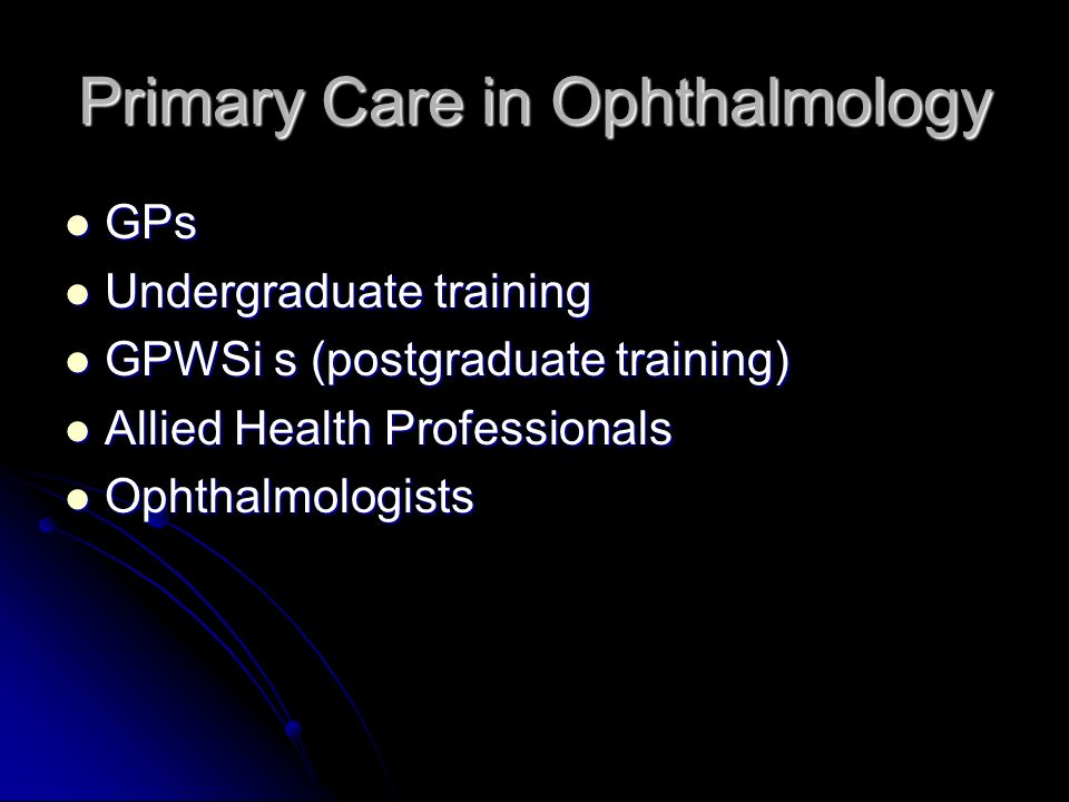 Primary Care in Ophthalmology GPs GPs Undergraduate training Undergraduate training GPWSi s (postgraduate training) GPWSi s (postgraduate training) Allied Health Professionals Allied Health Professionals Ophthalmologists Ophthalmologists
