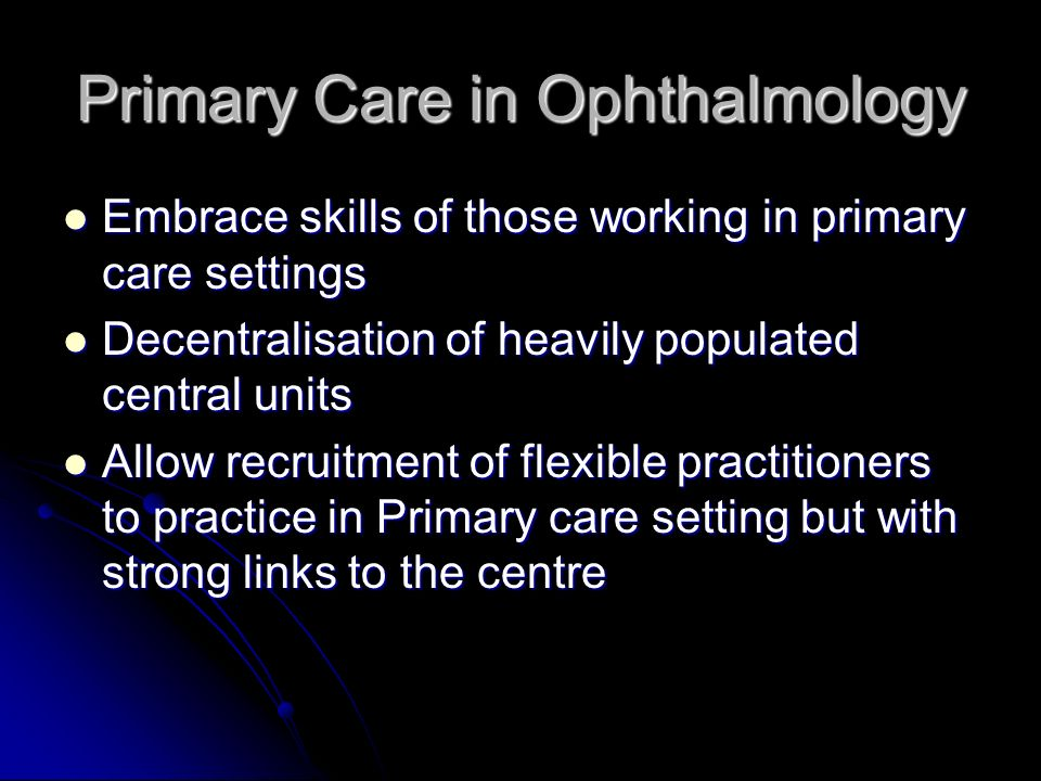 Primary Care in Ophthalmology Embrace skills of those working in primary care settings Embrace skills of those working in primary care settings Decentralisation of heavily populated central units Decentralisation of heavily populated central units Allow recruitment of flexible practitioners to practice in Primary care setting but with strong links to the centre Allow recruitment of flexible practitioners to practice in Primary care setting but with strong links to the centre