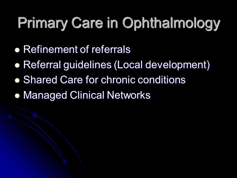 Primary Care in Ophthalmology Refinement of referrals Refinement of referrals Referral guidelines (Local development) Referral guidelines (Local development) Shared Care for chronic conditions Shared Care for chronic conditions Managed Clinical Networks Managed Clinical Networks