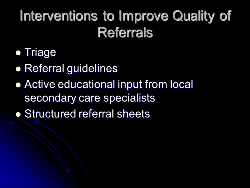 Interventions to Improve Quality of Referrals Triage Triage Referral guidelines Referral guidelines Active educational input from local secondary care specialists Active educational input from local secondary care specialists Structured referral sheets Structured referral sheets