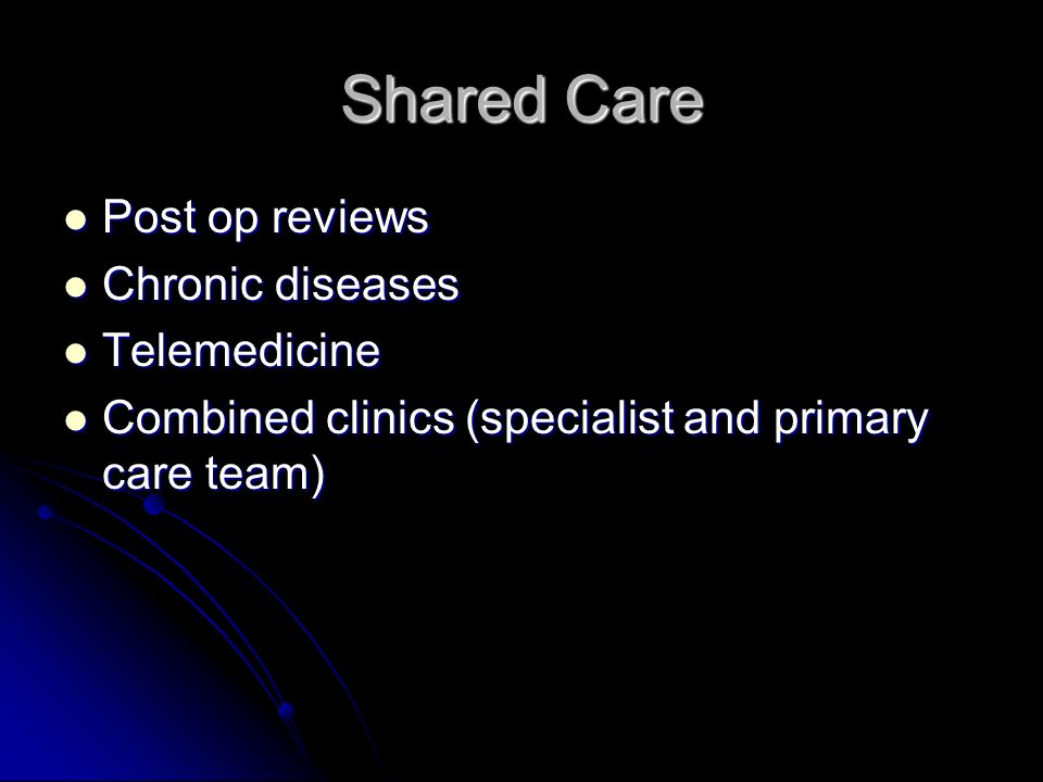 Shared Care Post op reviews Post op reviews Chronic diseases Chronic diseases Telemedicine Telemedicine Combined clinics (specialist and primary care team) Combined clinics (specialist and primary care team)