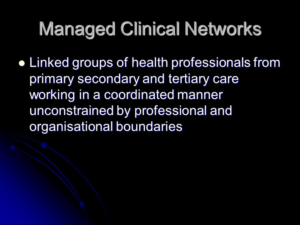 Managed Clinical Networks Linked groups of health professionals from primary secondary and tertiary care working in a coordinated manner unconstrained by professional and organisational boundaries Linked groups of health professionals from primary secondary and tertiary care working in a coordinated manner unconstrained by professional and organisational boundaries