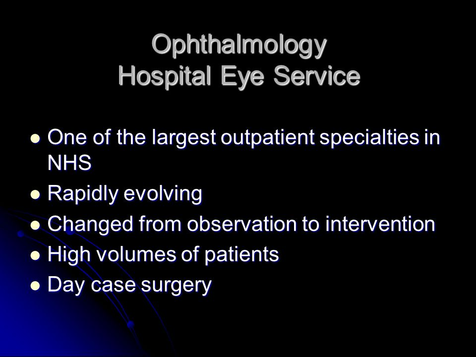 Ophthalmology Hospital Eye Service One of the largest outpatient specialties in NHS One of the largest outpatient specialties in NHS Rapidly evolving Rapidly evolving Changed from observation to intervention Changed from observation to intervention High volumes of patients High volumes of patients Day case surgery Day case surgery