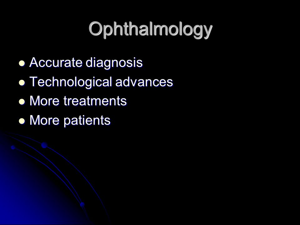 Ophthalmology Accurate diagnosis Accurate diagnosis Technological advances Technological advances More treatments More treatments More patients More patients