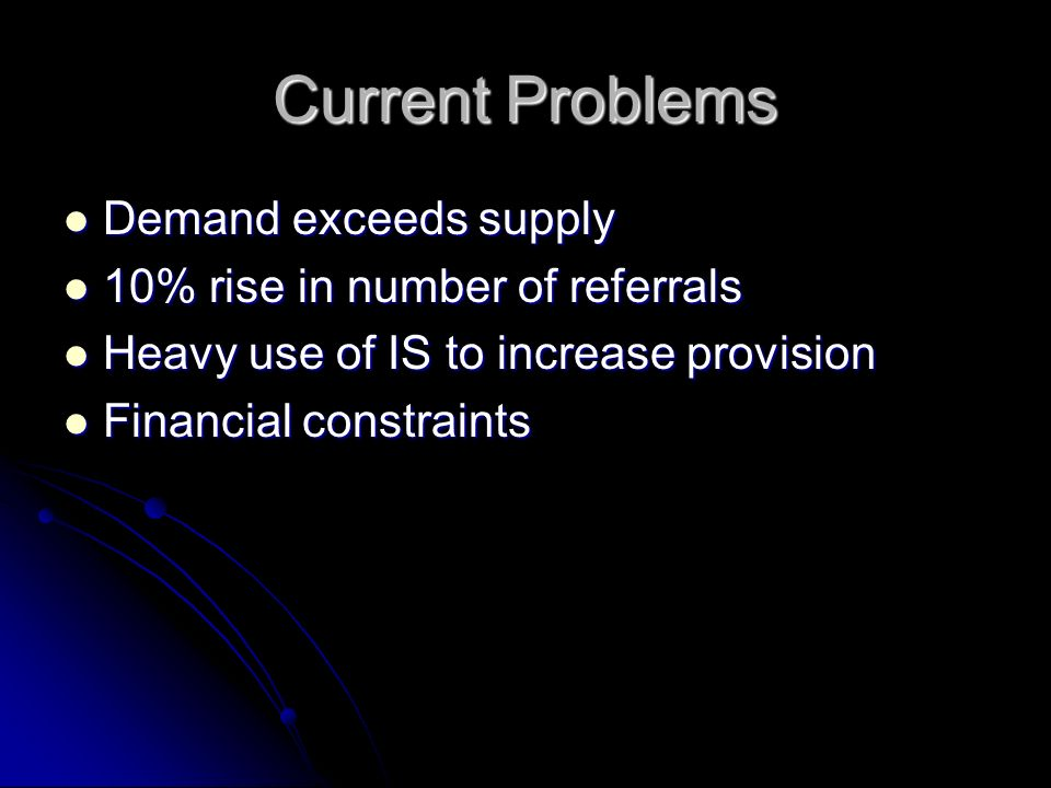 Current Problems Demand exceeds supply Demand exceeds supply 10% rise in number of referrals 10% rise in number of referrals Heavy use of IS to increase provision Heavy use of IS to increase provision Financial constraints Financial constraints