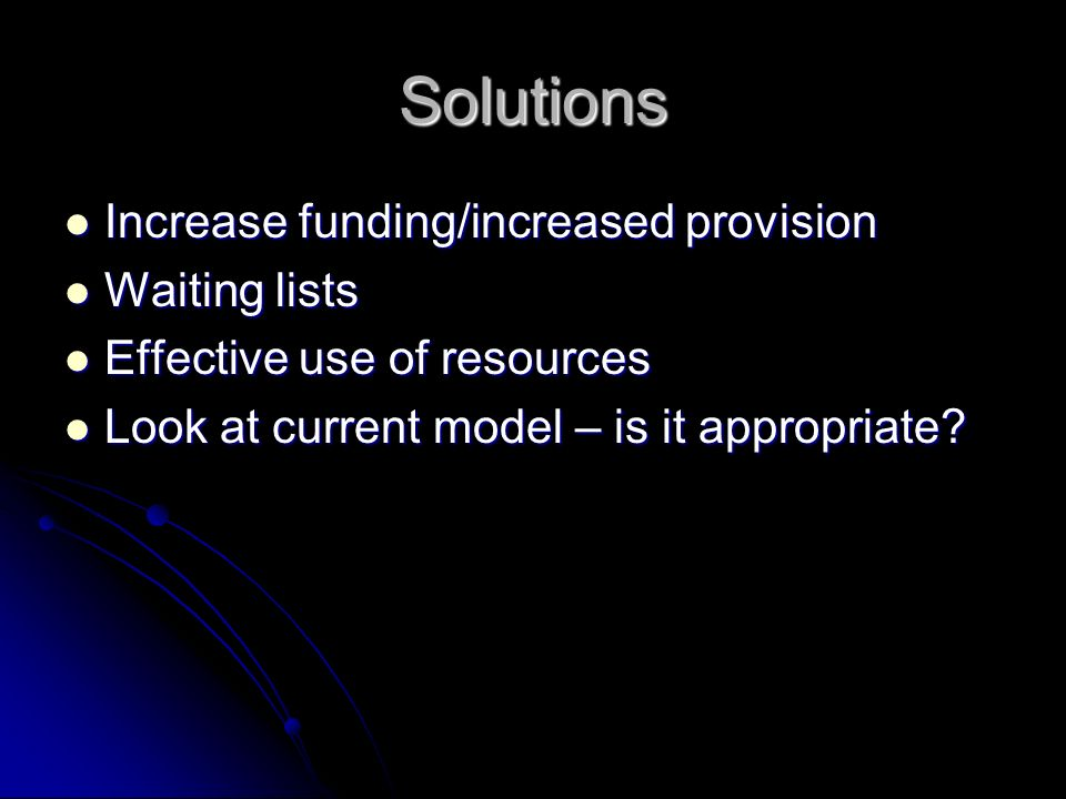 Solutions Increase funding/increased provision Increase funding/increased provision Waiting lists Waiting lists Effective use of resources Effective use of resources Look at current model – is it appropriate.