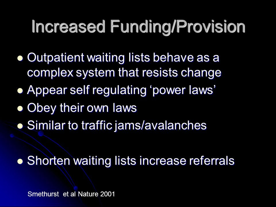 Increased Funding/Provision Outpatient waiting lists behave as a complex system that resists change Outpatient waiting lists behave as a complex system that resists change Appear self regulating power laws Appear self regulating power laws Obey their own laws Obey their own laws Similar to traffic jams/avalanches Similar to traffic jams/avalanches Shorten waiting lists increase referrals Shorten waiting lists increase referrals Smethurst et al Nature 2001
